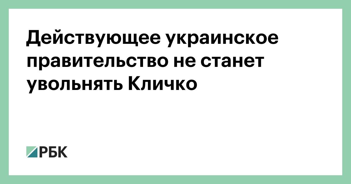 Действующее украинское правительство не станет увольнять Кличко