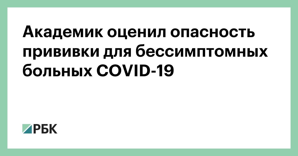 Академик оценил опасность прививки для бессимптомных больных COVID-19