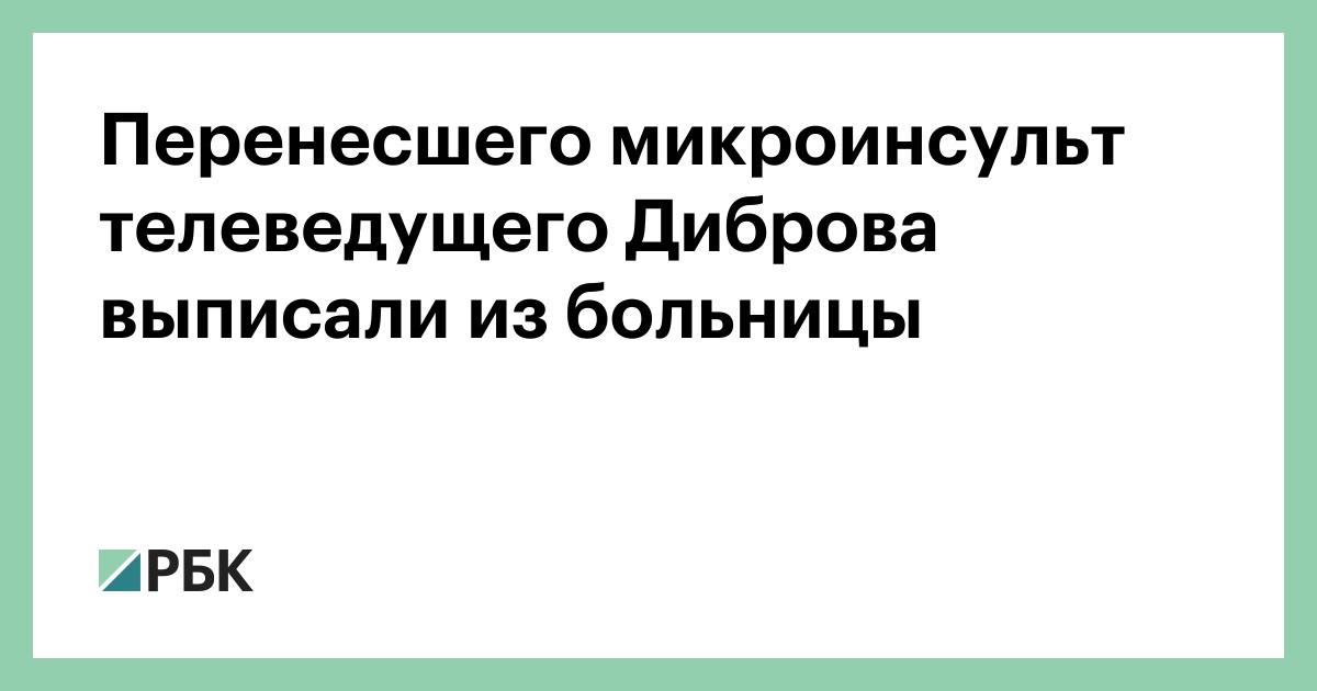 Перенесшего микроинсульт телеведущего Диброва выписали из больницы