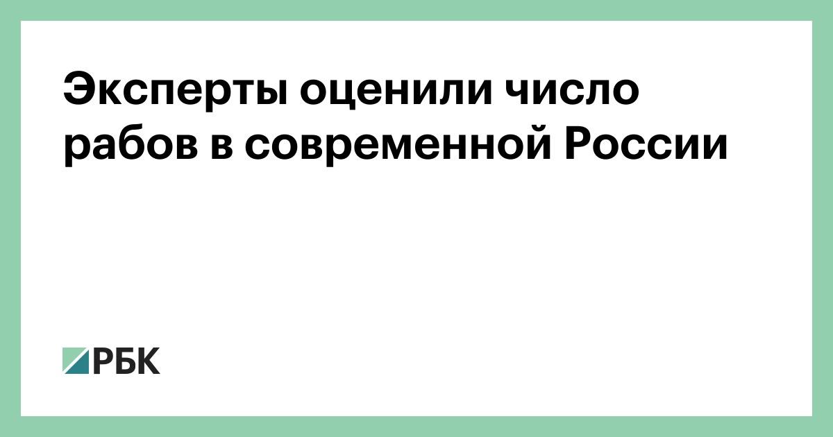 Эксперты оценили число рабов в современной России