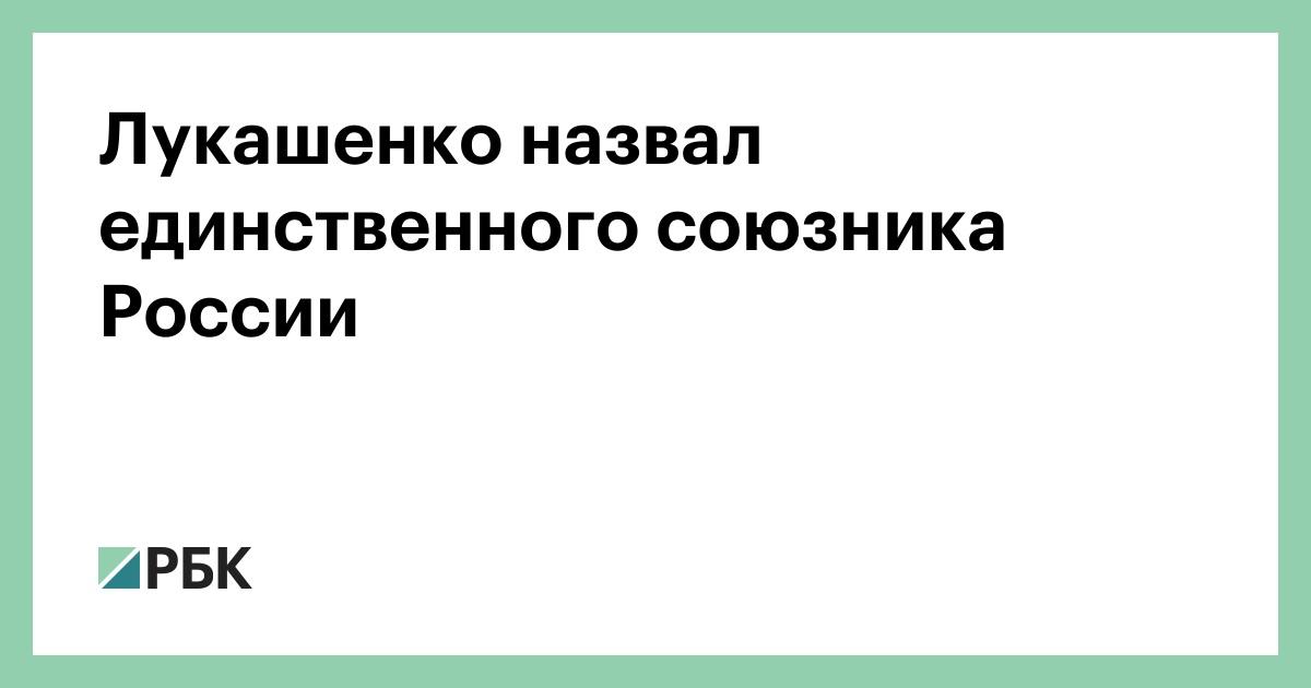 Лукашенко назвал единственного союзника России