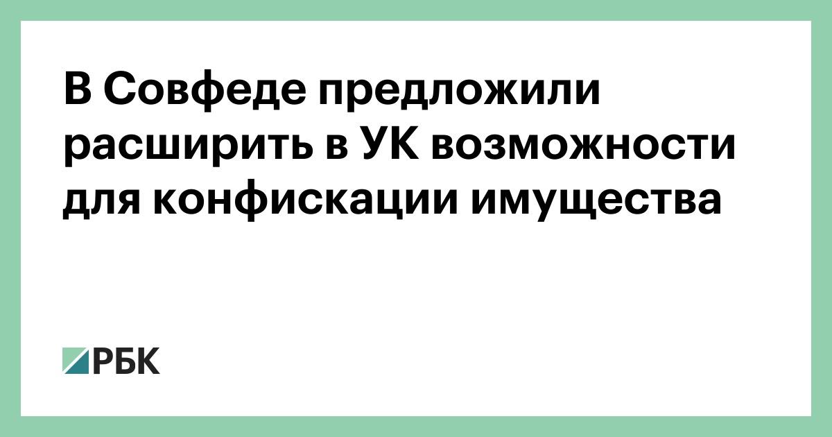 В Совфеде предложили расширить в УК возможности для конфискации имущества