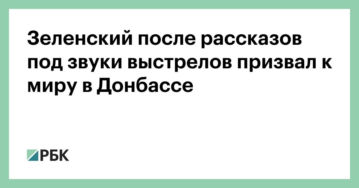 Зеленский после рассказов под звуки выстрелов призвал к миру в Донбассе