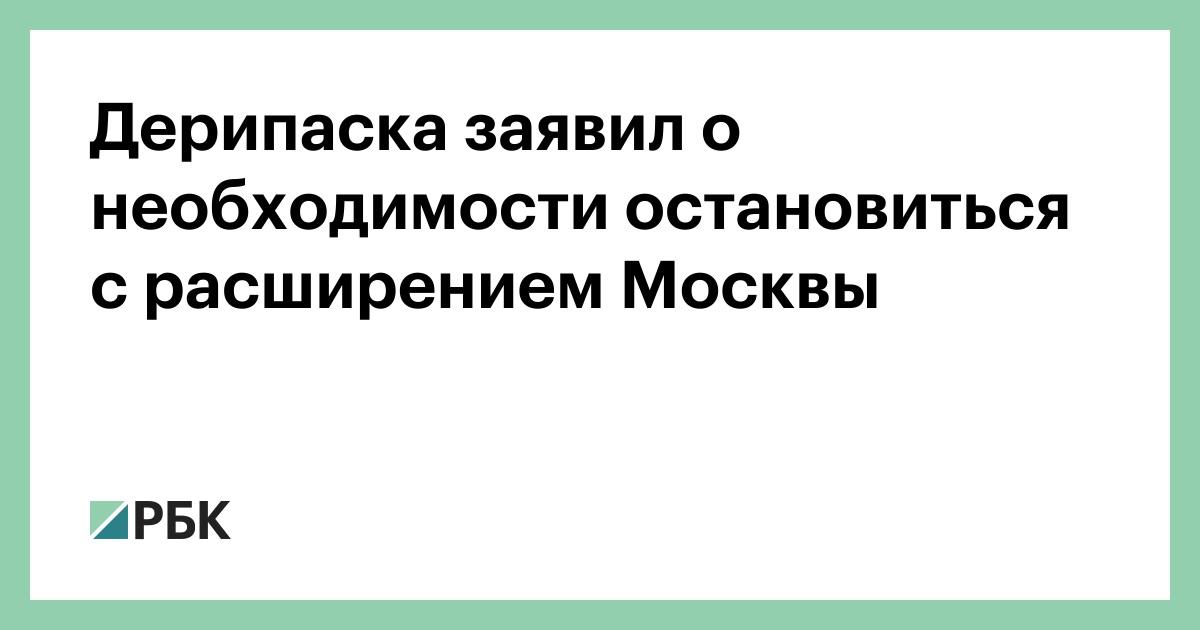 Дерипаска заявил о необходимости остановиться с расширением Москвы