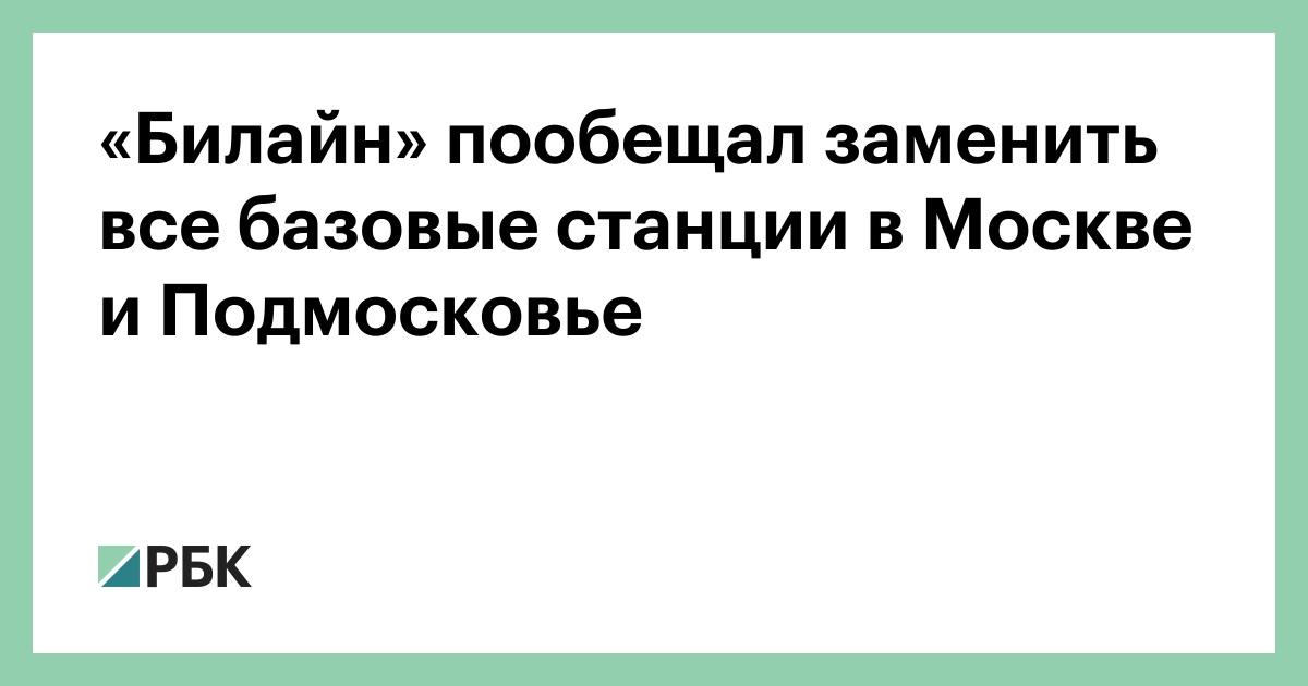 «Билайн» пообещал заменить все базовые станции в Москве и Подмосковье