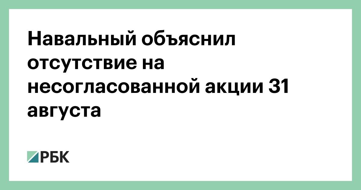 Навальный объяснил отсутствие на несогласованной акции 31 августа