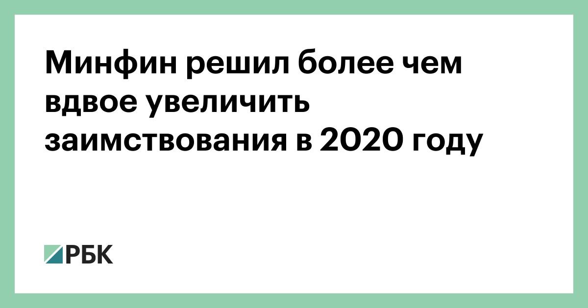 Минфин решил более чем вдвое увеличить заимствования в 2020 году