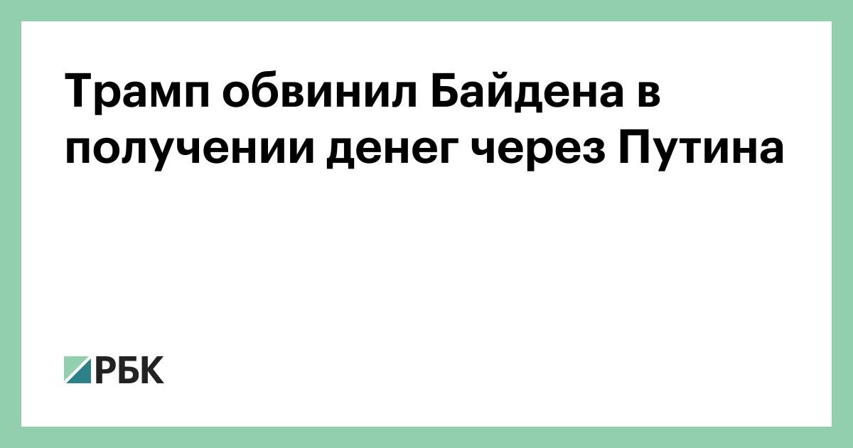 Трамп обвинил Байдена в получении денег через Путина