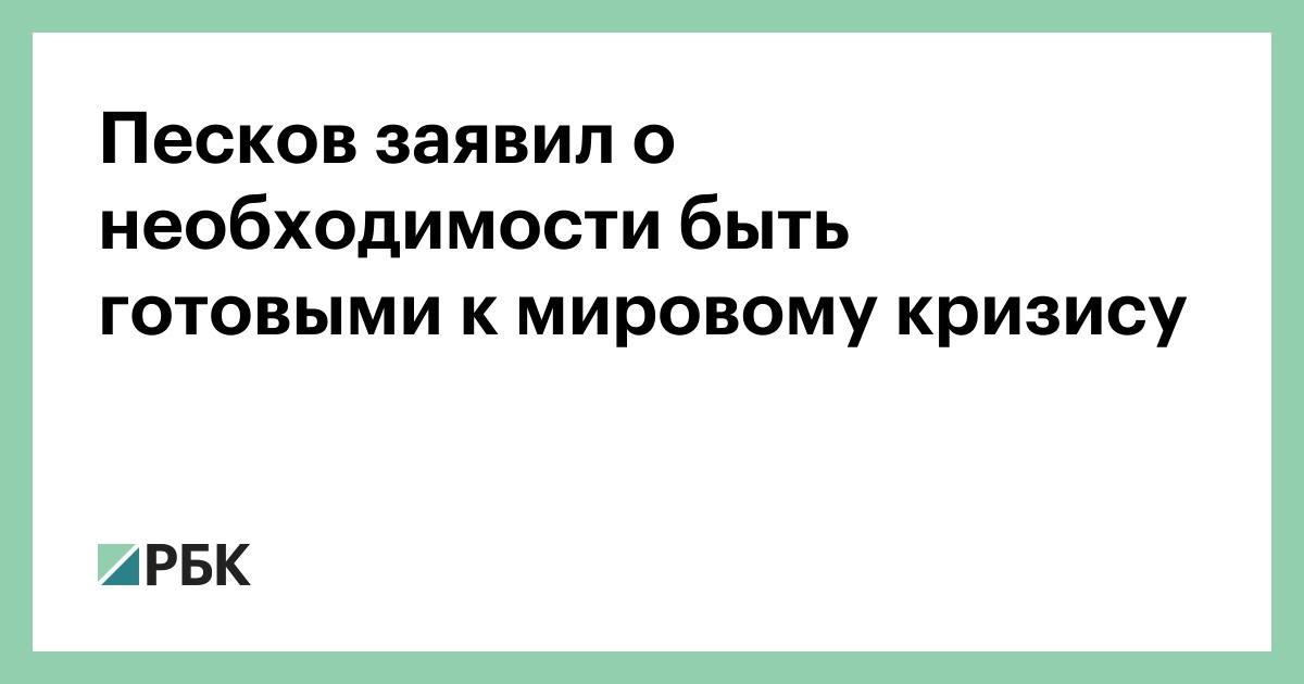 Песков заявил о необходимости быть готовыми к мировому кризису