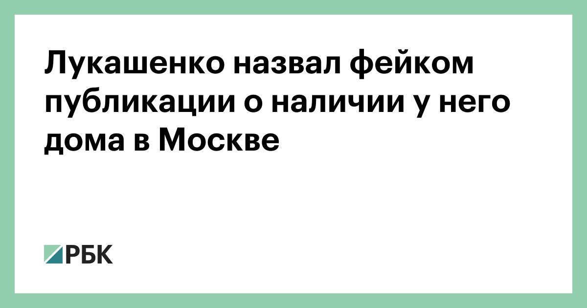 Лукашенко назвал фейком публикации о наличии у него дома в Москве