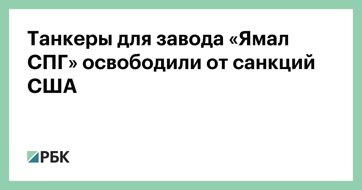 Танкеры для завода «Ямал СПГ» освободили от санкций США