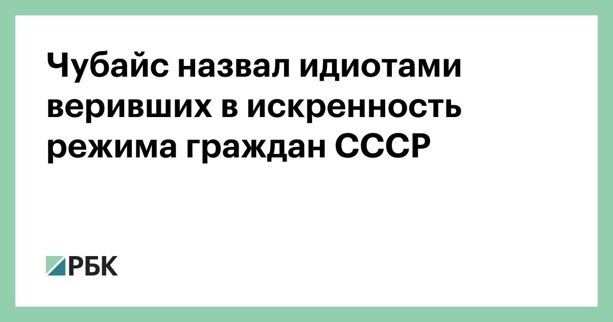 Чубайс назвал идиотами веривших в искренность режима граждан СССР