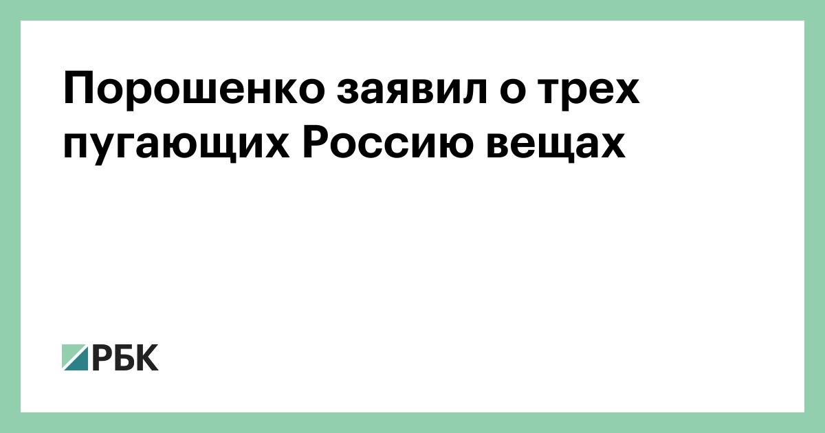Порошенко заявил о трех пугающих Россию вещах