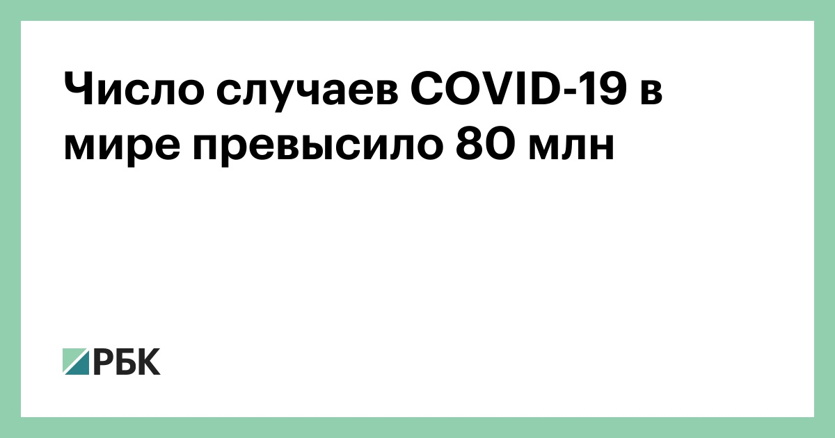 Число случаев COVID-19 в мире превысило 80 млн :: Общество :: РБК