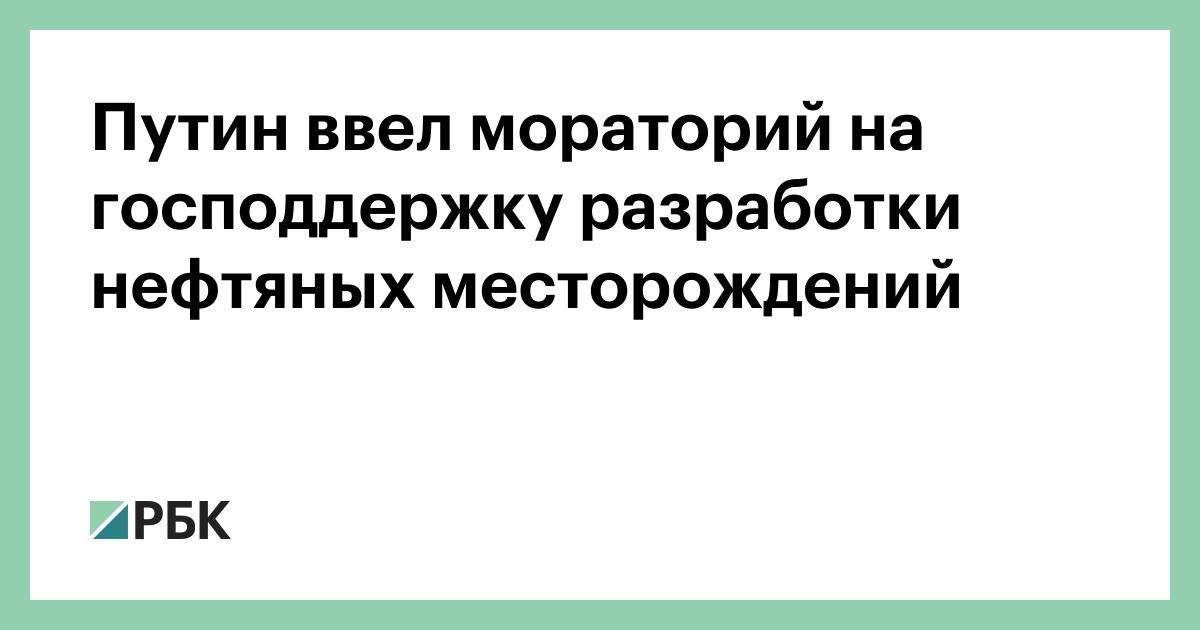 Путин ввел мораторий на господдержку разработки нефтяных месторождений