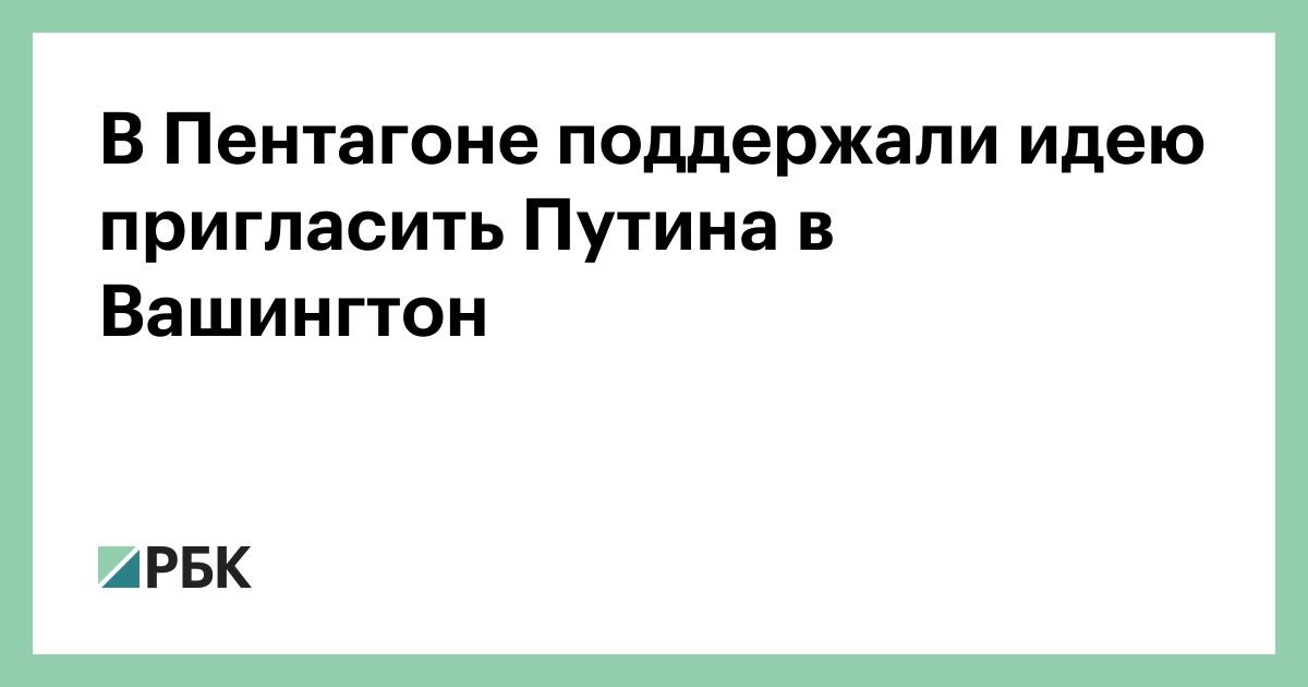 В Пентагоне поддержали идею пригласить Путина в Вашингтон :: Политика :: РБК - ElkNews.ru
