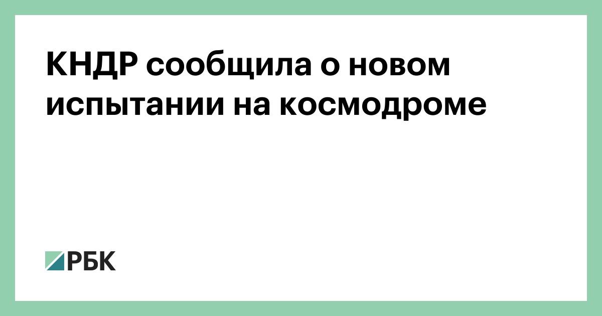 КНДР сообщила о новом испытании на космодроме