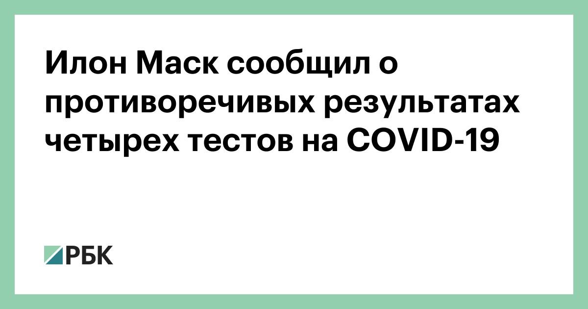 Илон Маск сообщил о противоречивых результатах четырех тестов на COVID-19