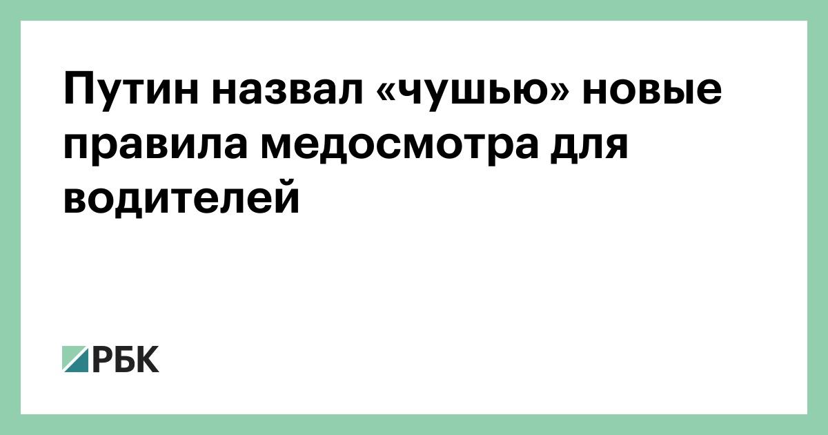 Путин назвал «чушью» новые правила медосмотра для водителей