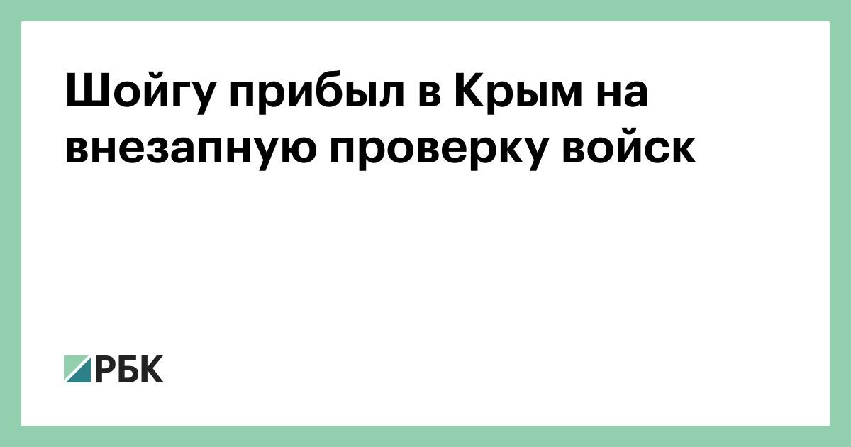 Шойгу прибыл в Крым на внезапную проверку войск :: Политика :: РБК