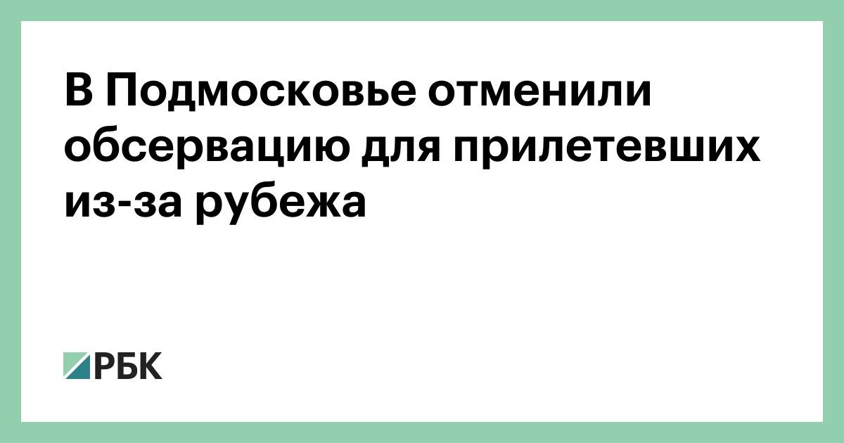 В Подмосковье отменили обсервацию для прилетевших из-за рубежа