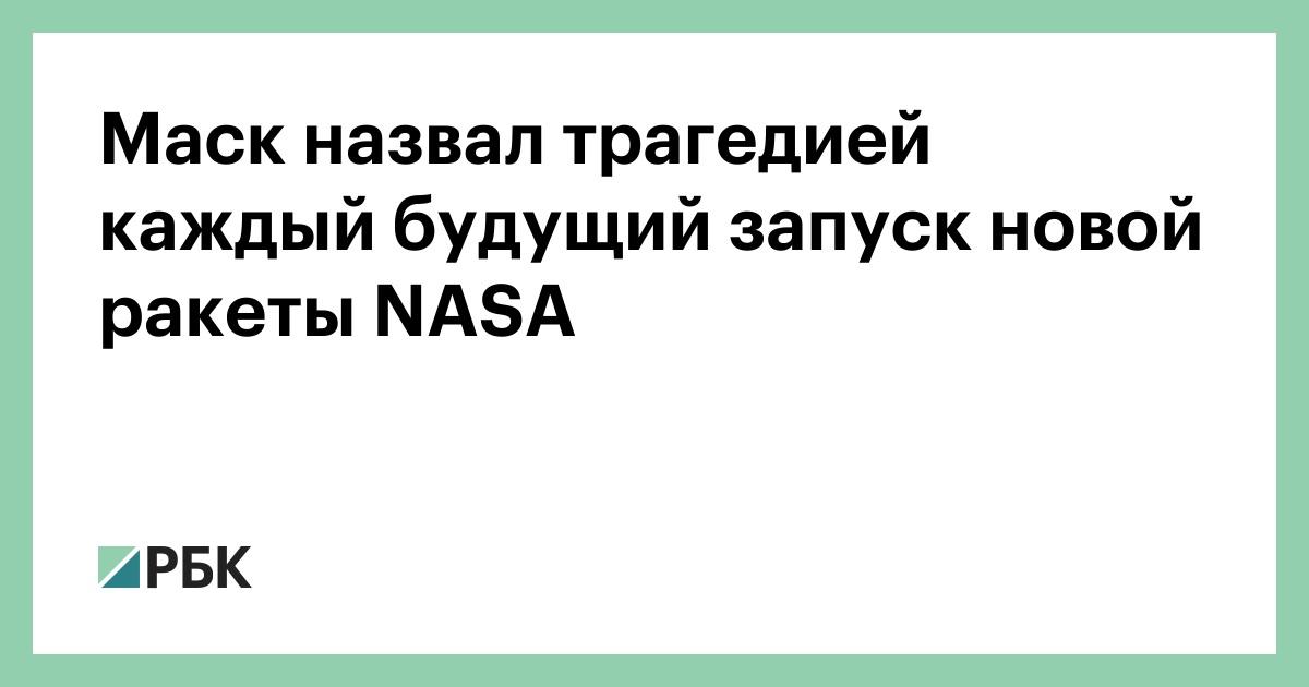 Маск назвал трагедией каждый будущий запуск новой ракеты NASA