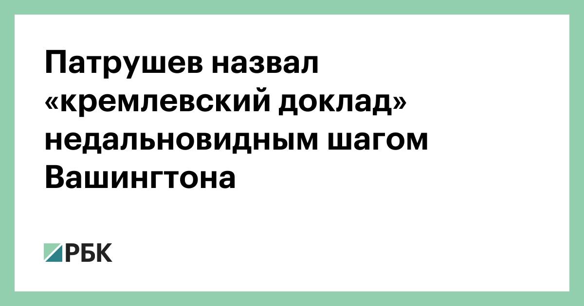 Патрушев назвал «кремлевский доклад» недальновидным шагом Вашингтона