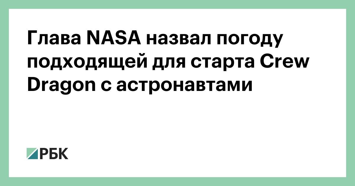 Глава NASA назвал погоду подходящей для старта Crew Dragon с астронавтами