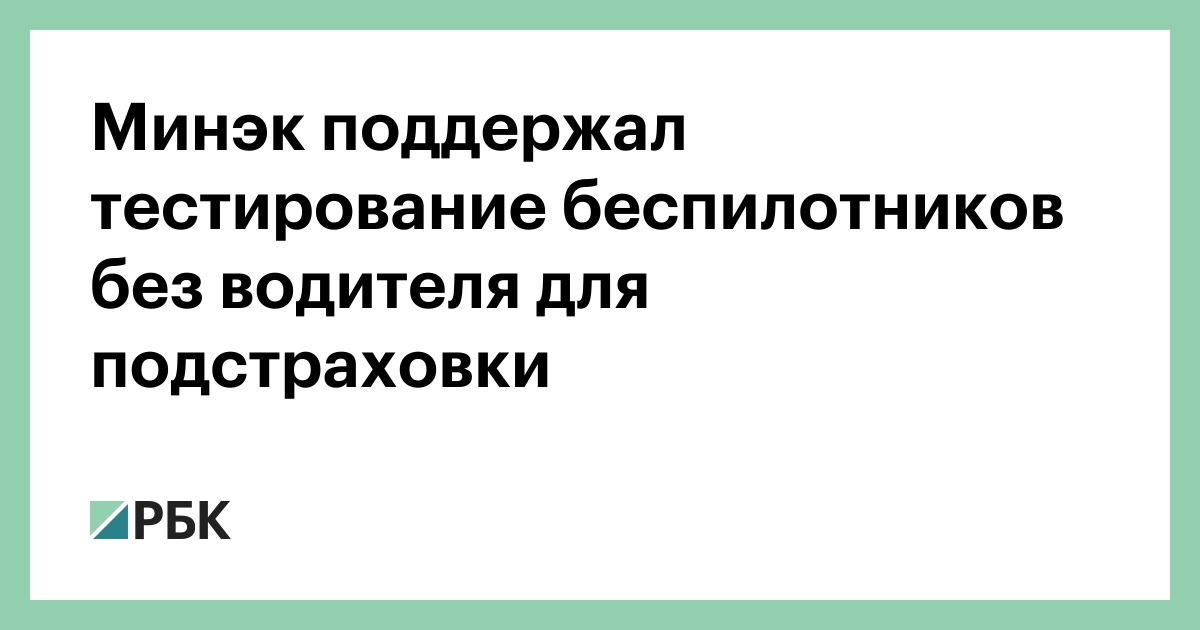 Минэк поддержал тестирование беспилотников без водителя для подстраховки