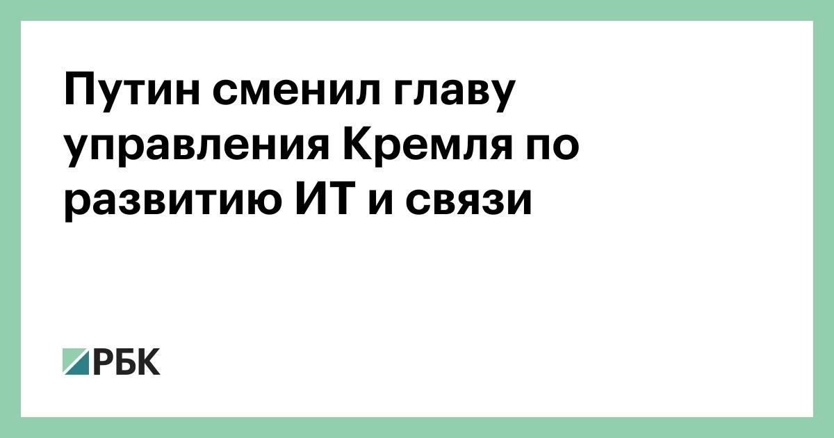 Путин сменил главу управления Кремля по развитию ИТ и связи - РБК