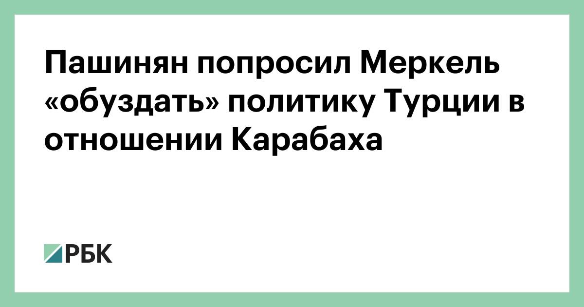 Пашинян попросил Меркель «обуздать» политику Турции в отношении Карабаха