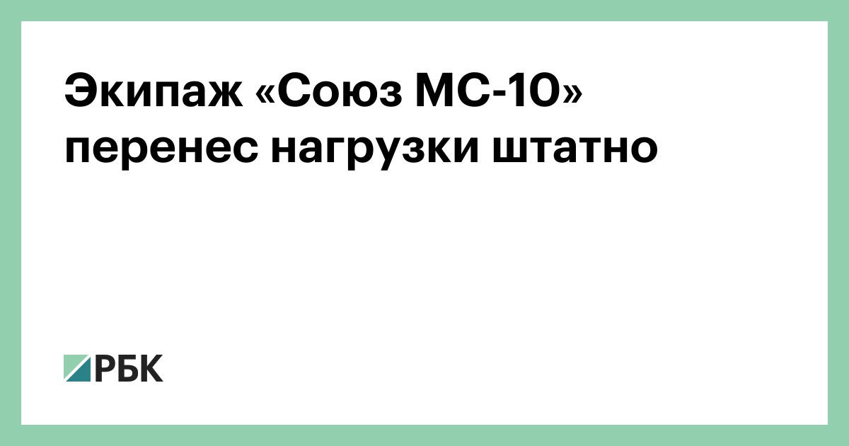 Экипаж «Союз МС-10» перенес нагрузки штатно