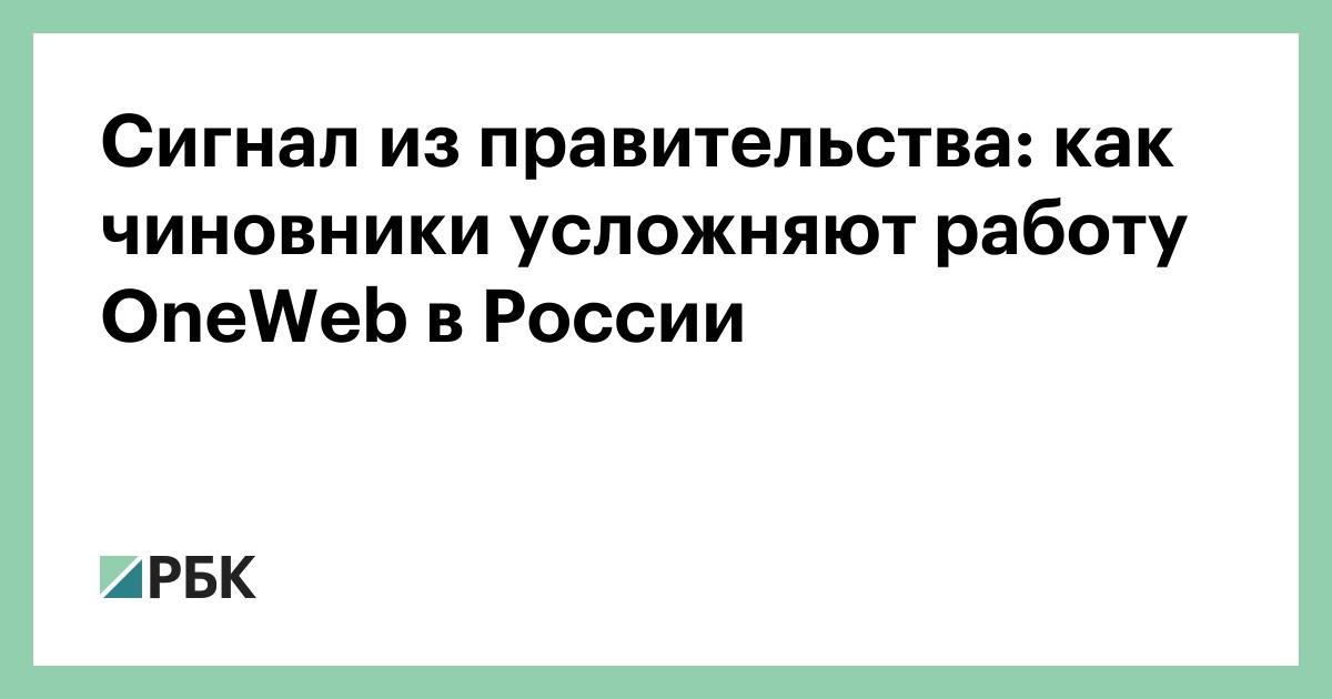 Сигнал из правительства: как чиновники усложняют работу OneWeb в России