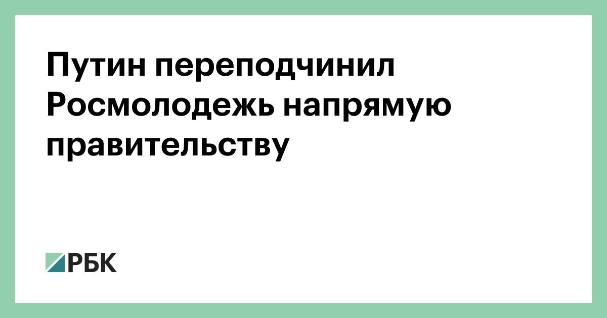 Путин переподчинил Росмолодежь напрямую правительству