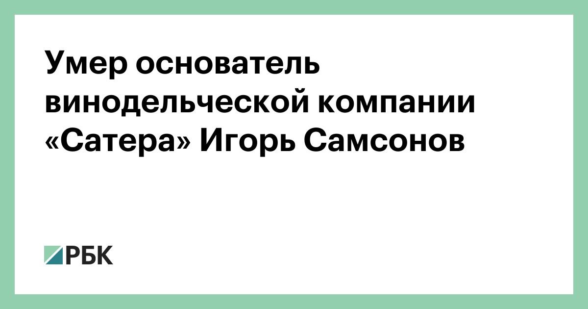 Умер основатель винодельческой компании «Сатера» Игорь Самсонов :: Общество :: РБК