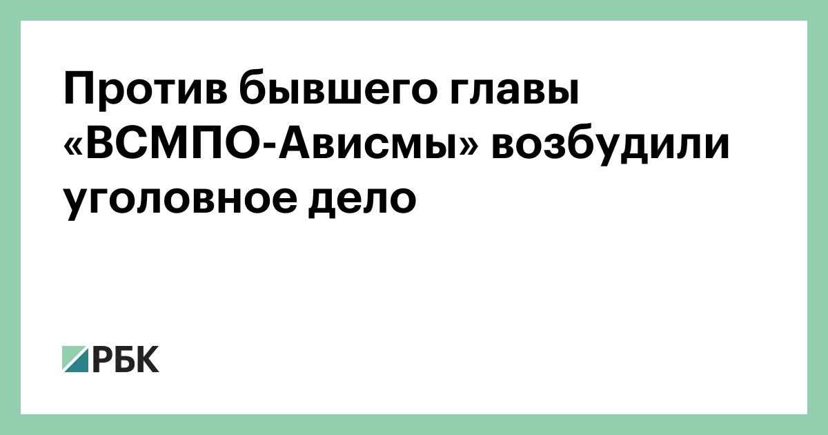 Против бывшего главы «ВСМПО-Ависмы» возбудили уголовное дело