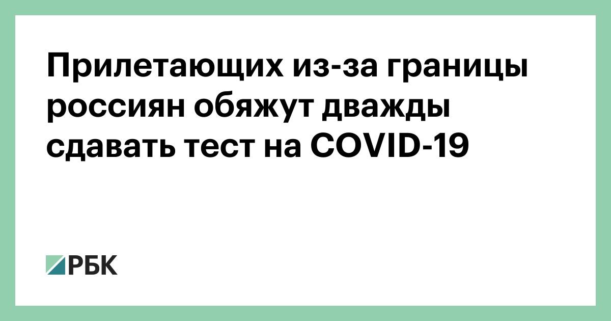Прилетают из-за границы россиян обяжут дважды сдавать тест на COVID-19 :: Общество :: РБК