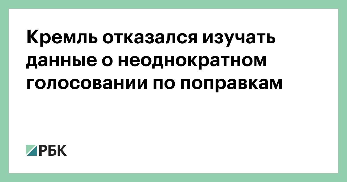 Кремль отказался изучать данные о неоднократном голосовании по поправк