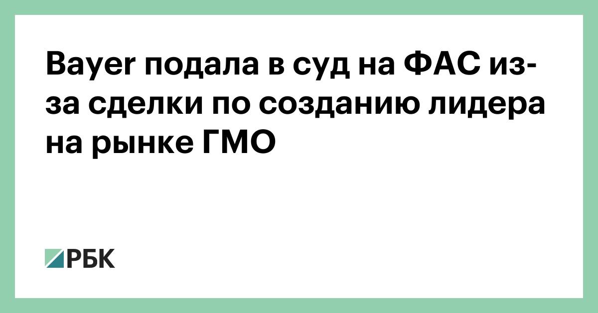 Bayer подала в суд на ФАС из-за сделки по созданию лидера на рынке ГМО :: Бизнес :: РБК - ElkNews.ru