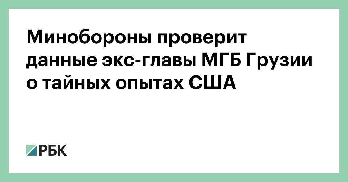 Минобороны проверит данные экс-главы МГБ Грузии о тайных опытах США