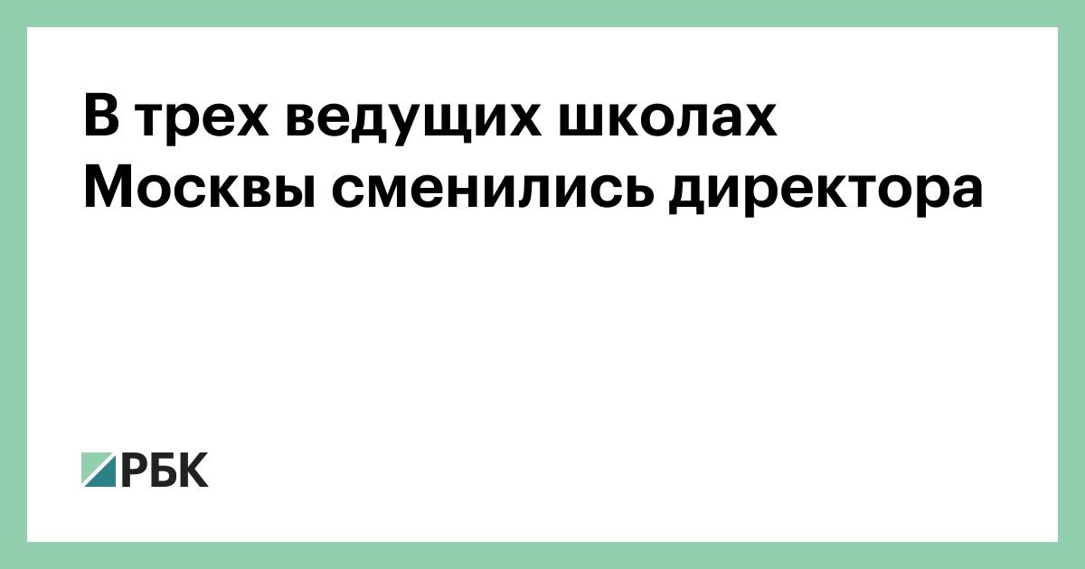 В трех ведущих школах Москвы сменились директора