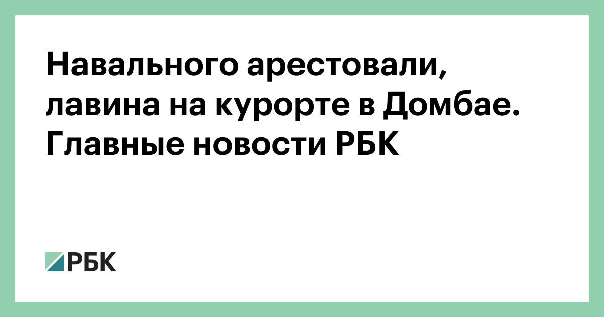 Навального арестовали, лавина на курорте в Домбае. Главные новости РБК