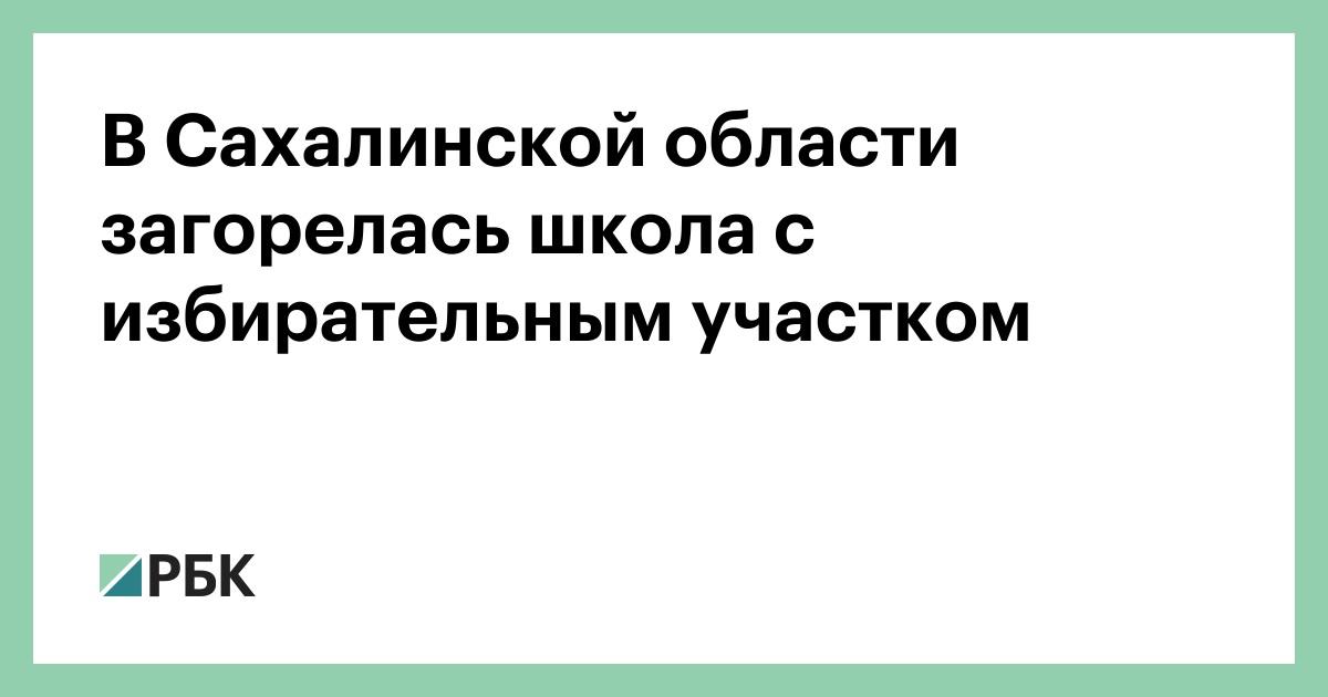 В Сахалинской области загорелась школа с избирательным участком