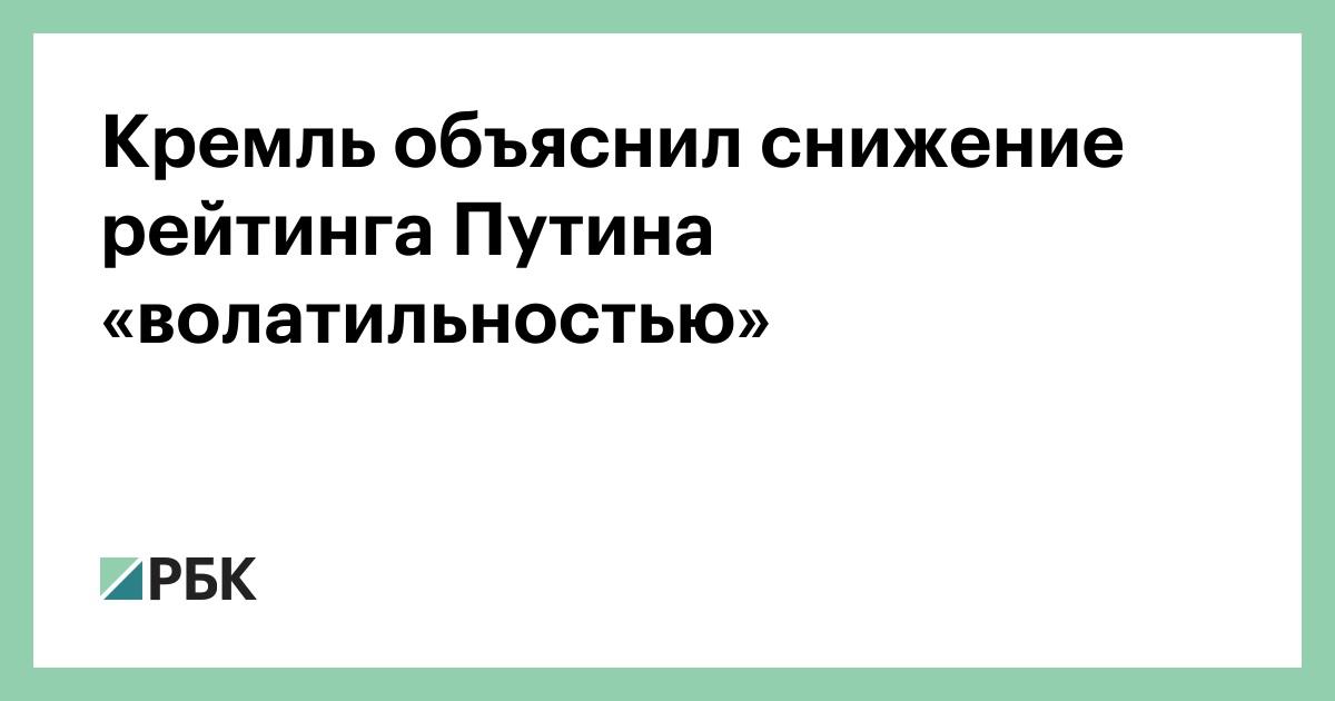 Кремль объяснил снижение рейтинга Путина «волатильностью»