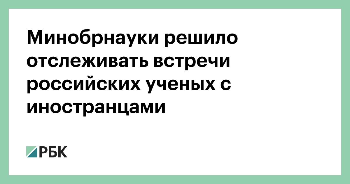 Минобрнауки решило отслеживать встречи российских ученых с иностранцам