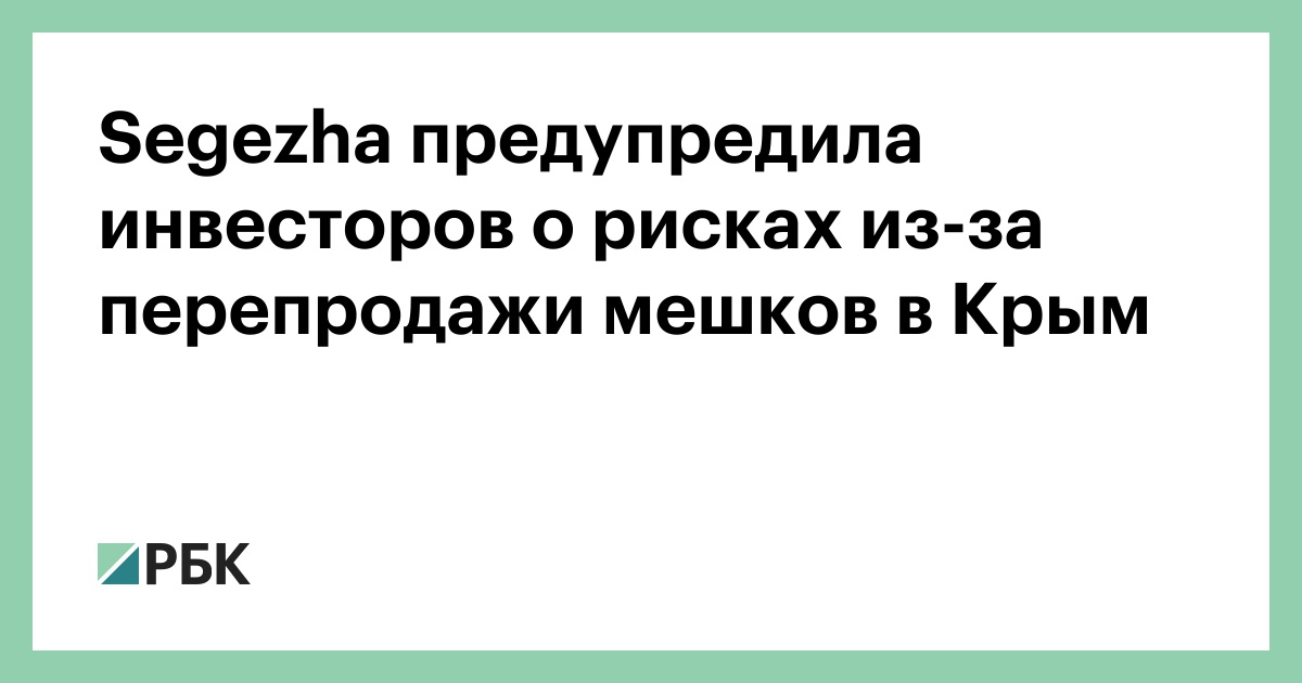 Segezha предупредила инвесторов о рисках из-за перепродажи мешков в Крым :: Бизнес :: РБК