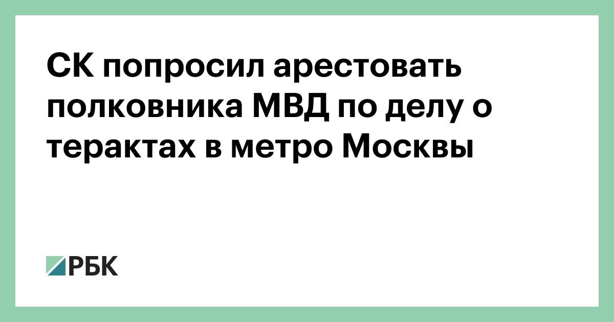 СК попросил арестовать полковника МВД по делу о терактах в метро Москвы