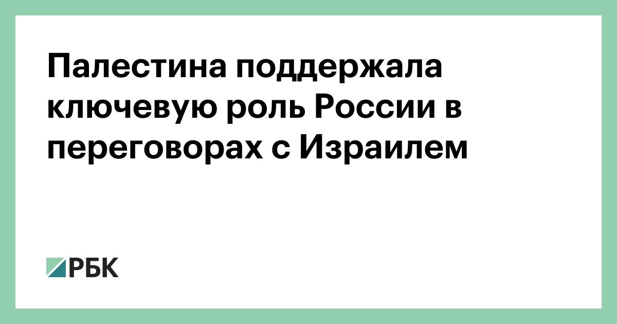 Палестина поддержала ключевую роль России в переговорах с Израилем :: Политика :: РБК - ElkNews.ru