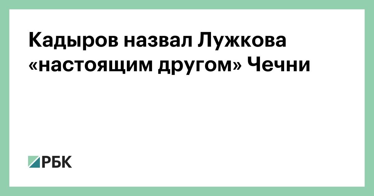 Кадыров назвал Лужкова «настоящим другом» Чечни