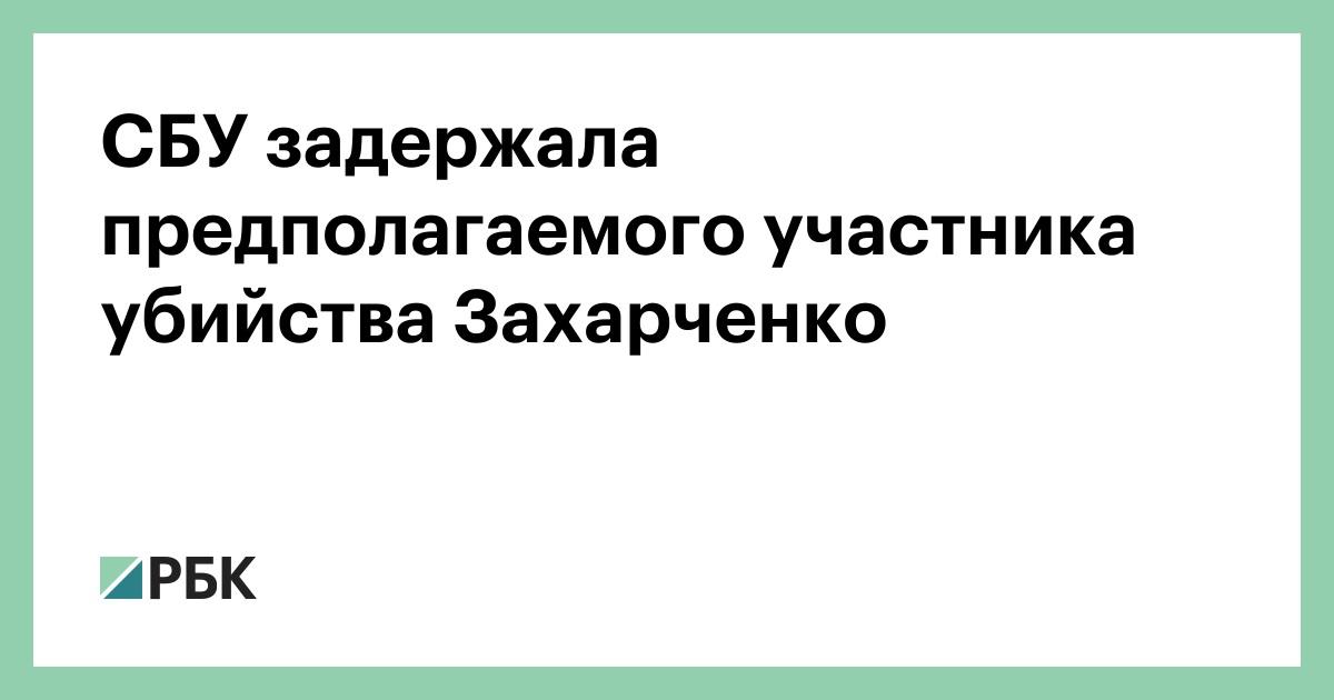 СБУ задержала предполагаемого участника убийства Захарченко